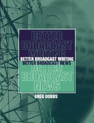Better Broadcast Writing, Better Broadcast News By Dobbs, Greg